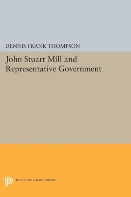 Princeton Legacy Library: John Stuart Mill and Representative Government, Dennis F. Thompson