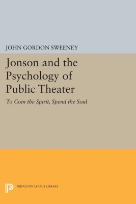 Princeton Legacy Library: Jonson and the Psychology of Public Theater, John Gordon Sweeney