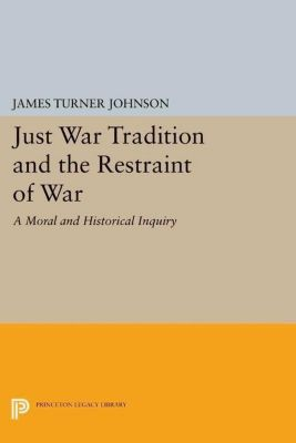 Princeton Legacy Library: Just War Tradition and the Restraint of War, James Turner Johnson