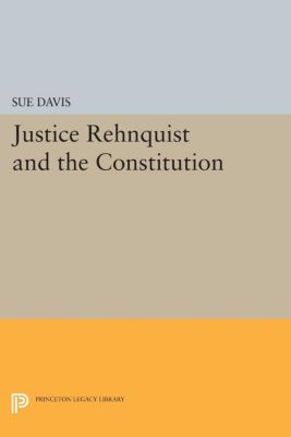 Princeton Legacy Library: Justice Rehnquist and the Constitution, Sue Davis