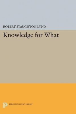 Princeton Legacy Library: Knowledge for What, Robert Staughton Lynd