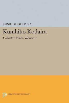 Princeton Legacy Library: Kunihiko Kodaira, Volume II, Kunihiko Kodaira