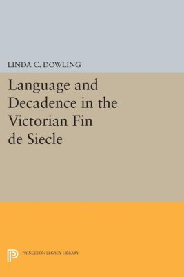 Princeton Legacy Library: Language and Decadence in the Victorian Fin de Siecle, Linda C. Dowling