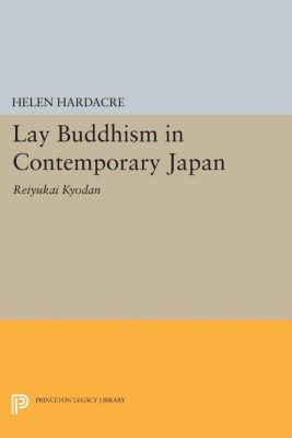 Princeton Legacy Library: Lay Buddhism in Contemporary Japan, Helen Hardacre