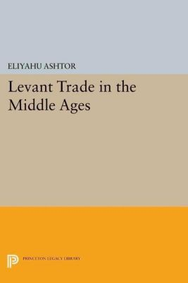 Princeton Legacy Library: Levant Trade in the Middle Ages, Eliyahu Ashtor
