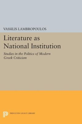 Princeton Legacy Library: Literature as National Institution, Vassilis Lambropoulos