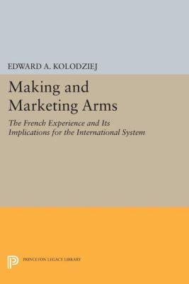 Princeton Legacy Library: Making and Marketing Arms, Edward A. Kolodziej