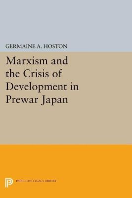 Princeton Legacy Library: Marxism and the Crisis of Development in Prewar Japan, Germaine A. Hoston