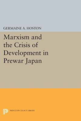 Princeton Legacy Library: Marxism and the Crisis of Development in Prewar Japan, Germaine Hoston
