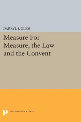 Princeton Legacy Library: Measure For Measure, the Law and the Convent, Darryl J. Gless