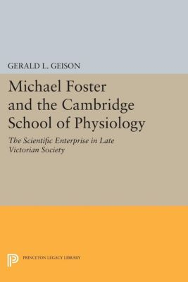 Princeton Legacy Library: Michael Foster and the Cambridge School of Physiology, Gerald L. Geison