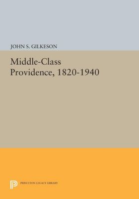 Princeton Legacy Library: Middle-Class Providence, 1820-1940, John S. Gilkeson