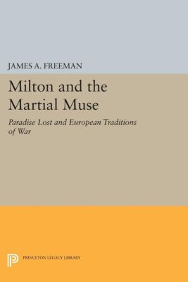 Princeton Legacy Library: Milton and the Martial Muse, James A. Freeman