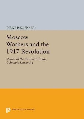 Princeton Legacy Library: Moscow Workers and the 1917 Revolution, Diane P. Koenker