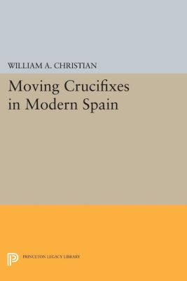 Princeton Legacy Library: Moving Crucifixes in Modern Spain, William A. Christian