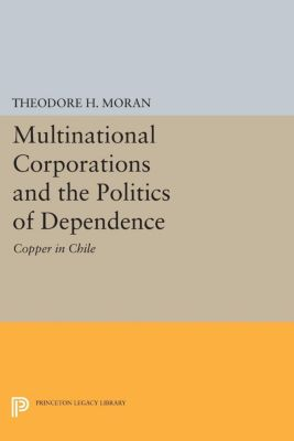 Princeton Legacy Library: Multinational Corporations and the Politics of Dependence, Theodore Moran
