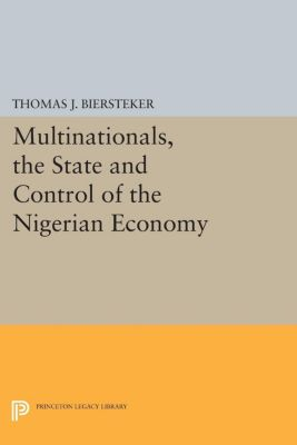 Princeton Legacy Library: Multinationals, the State and Control of the Nigerian Economy, Thomas J. Biersteker