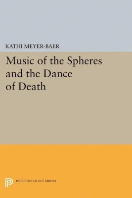 Princeton Legacy Library: Music of the Spheres and the Dance of Death, Kathi Meyer-Baer