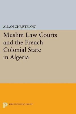 Princeton Legacy Library: Muslim Law Courts and the French Colonial State in Algeria, Allan Christelow