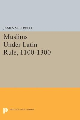 Princeton Legacy Library: Muslims Under Latin Rule, 1100-1300