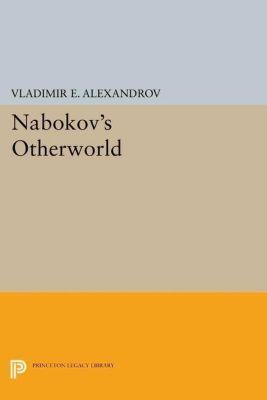 Princeton Legacy Library: Nabokov's Otherworld, Vladimir E. Alexandrov