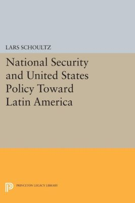 Princeton Legacy Library: National Security and United States Policy Toward Latin America, Lars Schoultz