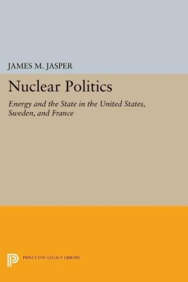 Princeton Legacy Library: Nuclear Politics, James M. Jasper
