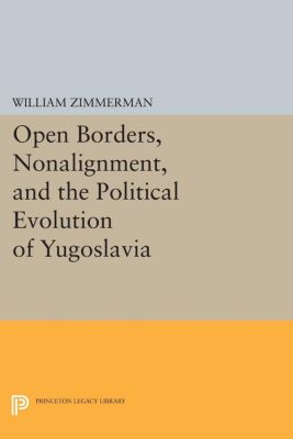Princeton Legacy Library: Open Borders, Nonalignment, and the Political Evolution of Yugoslavia, William Zimmerman