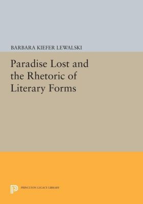 Princeton Legacy Library: Paradise Lost and the Rhetoric of Literary Forms, Barbara Kiefer Lewalski