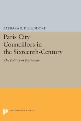 Princeton Legacy Library: Paris City Councillors in the Sixteenth-Century, Barbara Diefendorf