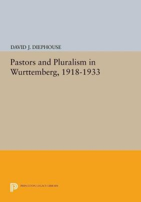 Princeton Legacy Library: Pastors and Pluralism in Wurttemberg, 1918-1933, David J. Diephouse