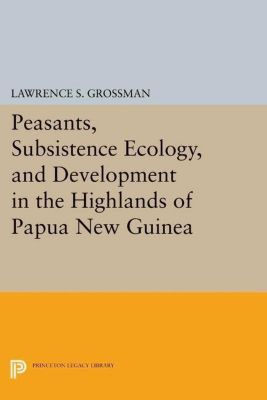 Princeton Legacy Library: Peasants, Subsistence Ecology, and Development in the Highlands of Papua New Guinea, Lawrence S. Grossman