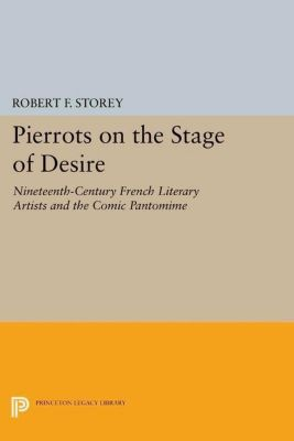 Princeton Legacy Library: Pierrots on the Stage of Desire, Robert F. Storey