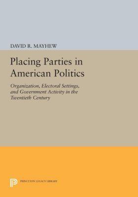 Princeton Legacy Library: Placing Parties in American Politics, David R. Mayhew