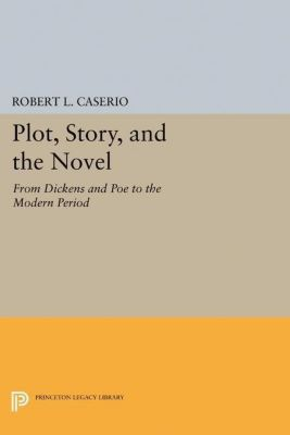 Princeton Legacy Library: Plot, Story, and the Novel, Robert L. Caserio