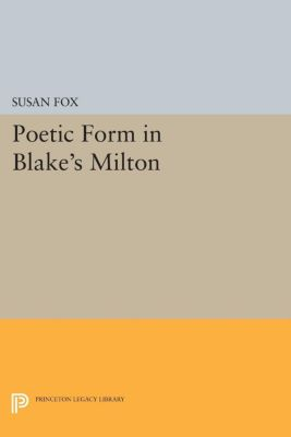 Princeton Legacy Library: Poetic Form in Blake's MILTON, Susan Fox
