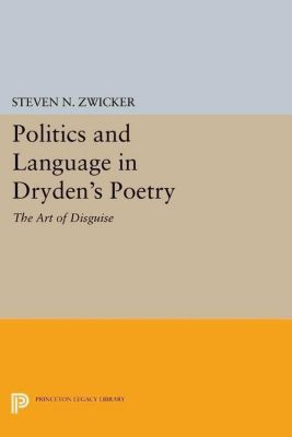 Princeton Legacy Library: Politics and Language in Dryden's Poetry, Steven N. Zwicker