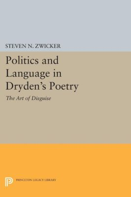 Princeton Legacy Library: Politics and Language in Dryden's Poetry, Steven Zwicker