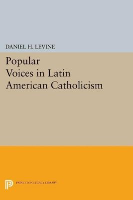 Princeton Legacy Library: Popular Voices in Latin American Catholicism, Daniel H. Levine