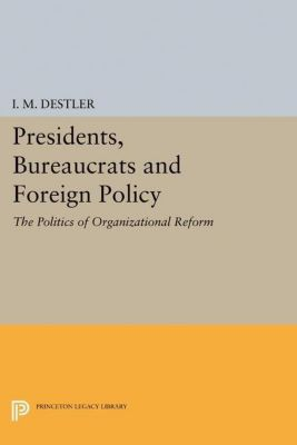 Princeton Legacy Library: Presidents, Bureaucrats and Foreign Policy, I. M. Destler