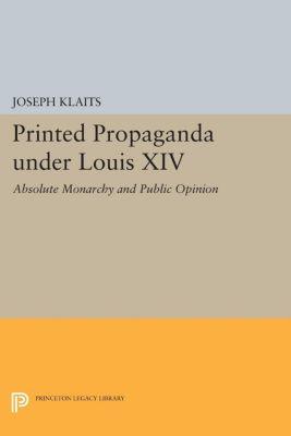 Princeton Legacy Library: Printed Propaganda under Louis XIV, Joseph Klaits