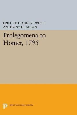 Princeton Legacy Library: Prolegomena to Homer, 1795, Friedrich August Wolf