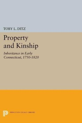 Princeton Legacy Library: Property and Kinship, Toby L. Ditz