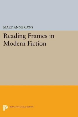 Princeton Legacy Library: Reading Frames in Modern Fiction, Mary Anne Caws