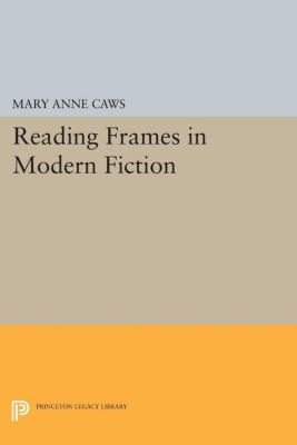 Princeton Legacy Library: Reading Frames in Modern Fiction, Mary Caws