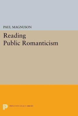 Princeton Legacy Library: Reading Public Romanticism, Paul Magnuson