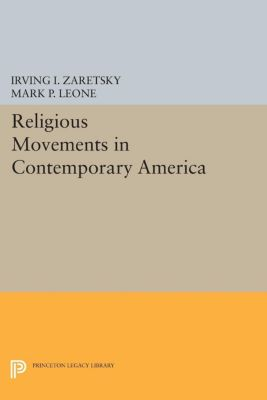 Princeton Legacy Library: Religious Movements in Contemporary America, Mark P. Leone, Irving I. Zaretsky