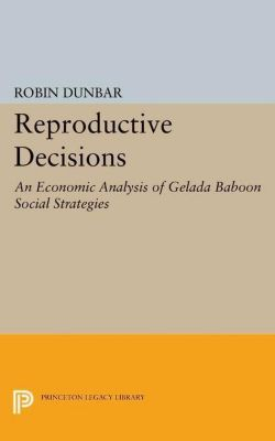 Princeton Legacy Library: Reproductive Decisions: An Economic Analysis of Gelada Baboon Social Strategies, Robin Dunbar