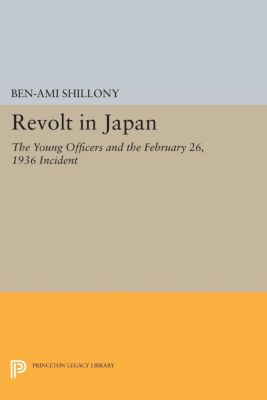 Princeton Legacy Library: Revolt in Japan, Ben-Ami Shillony