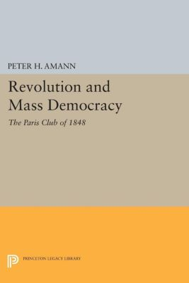 Princeton Legacy Library: Revolution and Mass Democracy, Peter H. Amann